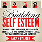 Building Self Esteem: Boost Your Confidence, Develop High Self Esteem and Realize Your Potential with Affirmations and Hypnosis | Sarah Palmer