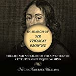 In Search of Sir Thomas Browne: The Life and Afterlife of the Seventeenth Century's Most Inquiring Mind | Hugh Aldersey-Williams
