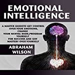 Emotional Intelligence: A Master Guide to Get Control Over Your Emotions, Change Your Mental State, Program Yourself for Success, and Got Mastery Over Yourself | Abraham Wilson
