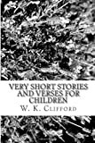 Very Short Stories and Verses for Children, W. K. Clifford, 1484849515