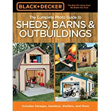 Black & Decker The Complete Photo Guide to Sheds, Barns & Outbuildings: Includes Garages, Gazebos, Shelters and More (Black & Decker Complete Photo Guide)