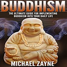 Buddhism: The Ultimate Guide for Implementing Buddhism into Your Daily Life Audiobook by Michael Zayne Narrated by Matyas J.