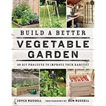 Build a Better Vegetable Garden: 30 DIY Projects to Improve your Harvest