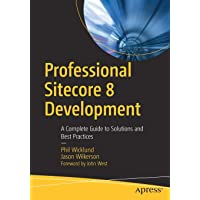 Professional Sitecore 8 Development: A Complete Guide to Solutions and Best Practices