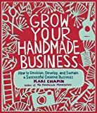 img - for Grow Your Handmade Business: How to Envision, Develop, and Sustain a Successful Creative Business 1st Printing edition by Chapin, Kari (2012) Paperback book / textbook / text book