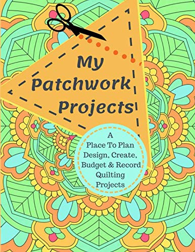 My Patchwork Projects: A Place To Plan, Design, Create, Budget And Record Quilting Projects