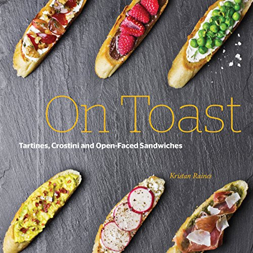 On Toast: Tartines, Crostini, and Open-Faced Sandwiches by Kristan Raines
