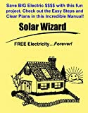 The Solar Wizard: FREE Electricity…Forever! Save BIG Electric $ $ $ $  with this fun project. Check out the Easy Steps and Clear Plans in this incredible Manual!