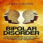 Bipolar Disorder: Learn the Symptoms and Strategies on How You Can Cope, Manage, and Bring Back Normalcy to Your Live after Your Diagnosis | Ken Fisher