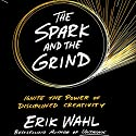 The Spark and the Grind: Ignite the Power of Disciplined Creativity Audiobook by Erik Wahl Narrated by Erik Wahl, Tasha Wahl