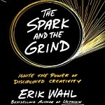 The Spark and the Grind: Ignite the Power of Disciplined Creativity | Erik Wahl