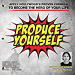 Produce Yourself: Apply Hollywood's Proven Formula to Become the Hero of Your Life | Terence Michael