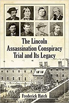 The Lincoln Assassination Conspiracy Trial and Its Legacy by Frederick Hatch (2015)