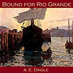 Bound for Rio Grande | A. E. Dingle