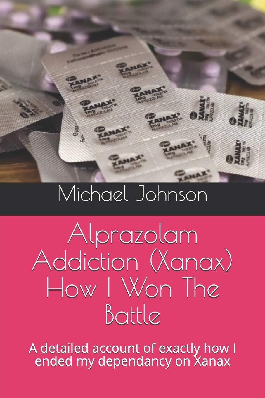 Alprazolam Addiction  Xanax  How I Won The Battle  A Detailed Account Of Exactly How I Ended My Dependancy On Xanax