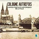 Cologne Autrefois - Cartes Postales Historiques De La Ville 2018: Cologne : Tradition Et Histoire De La Ville (Calvendo Places) (French Edition)