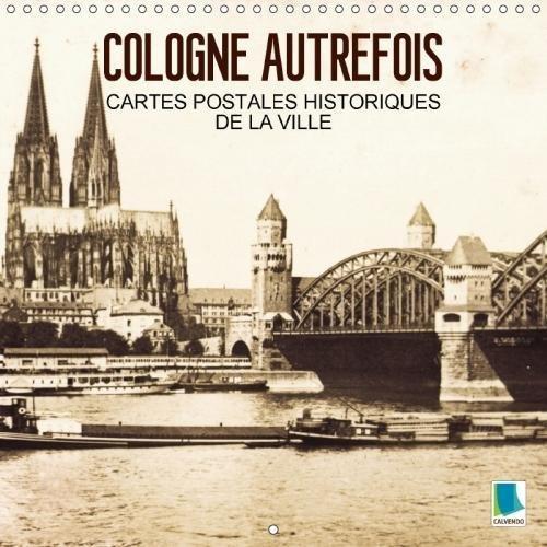 Cologne Autrefois - Cartes Postales Historiques De La Ville 2018: Cologne : Tradition Et Histoire De La Ville (Calvendo Places) (French Edition) by Calvendo Verlag GmbH