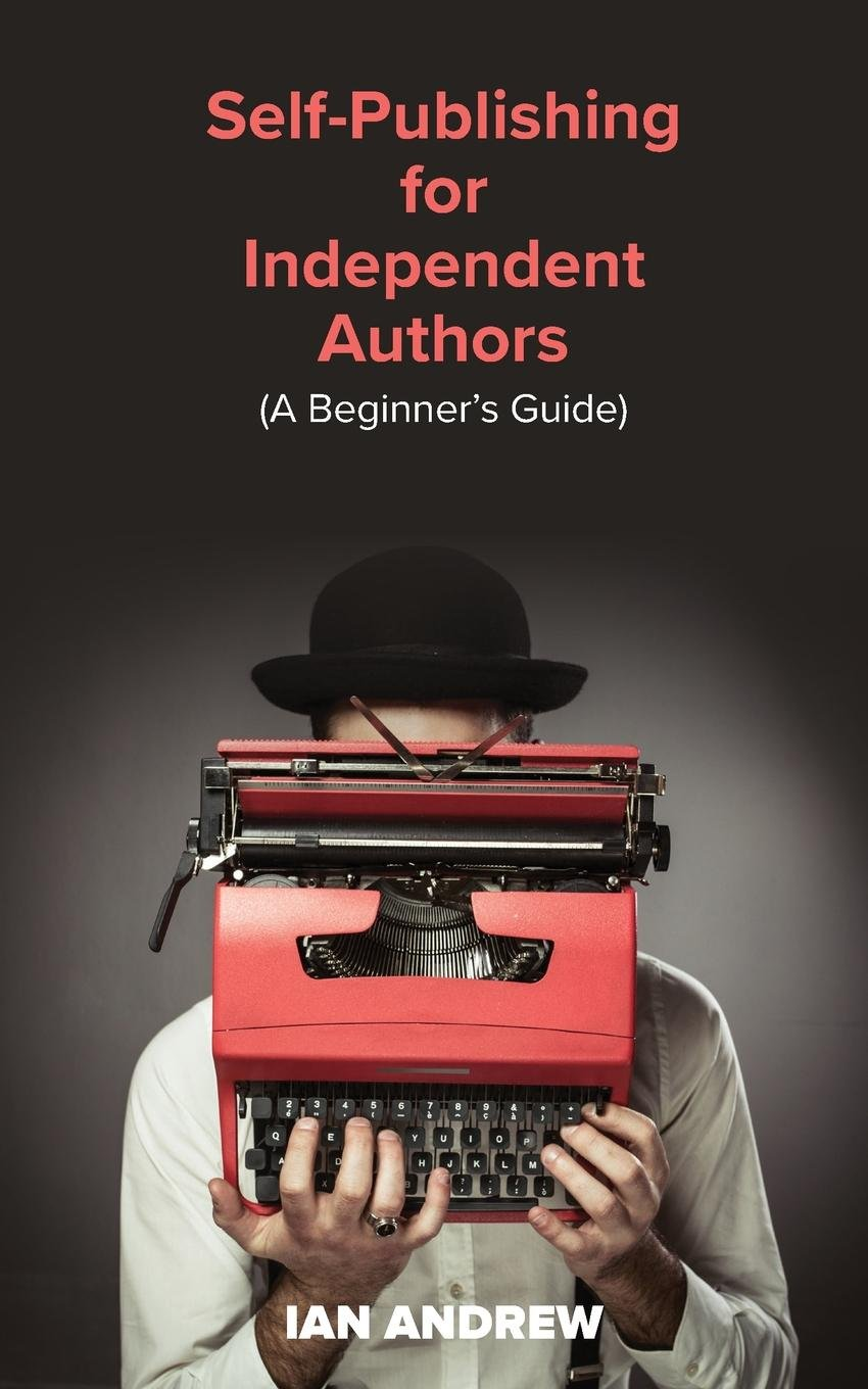 Self-Publishing for Independent Authors: (A Beginner's Guide