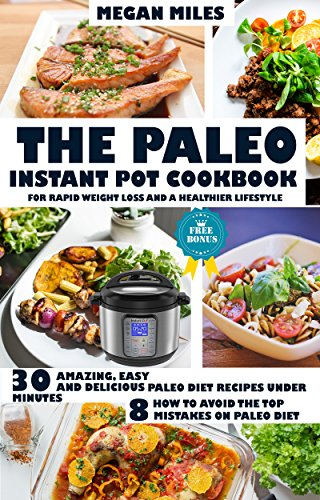 The Paleo Instant Pot Cookbook For Rapid Weight Loss And A Healthier Lifestyle: Amazing, easy and delicious Paleo diet recipes under 30 minutes. How to avoid the top 8 mistakes on Paleo diet