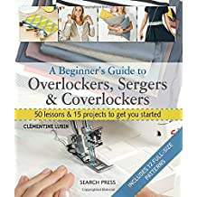 A Beginner's Guide to Overlockers, Sergers & Coverlockers: 50 Lessons and 15 Projects to Get You Started