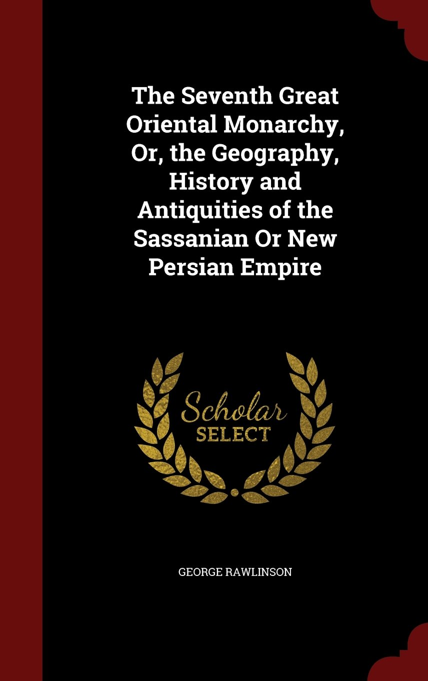 Read Online The Seventh Great Oriental Monarchy, Or, the Geography, History and Antiquities of the Sassanian Or New Persian Empire pdf