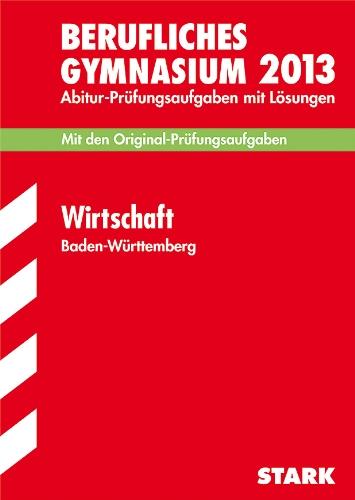 Abitur-Prüfungsaufgaben Berufliche Gymnasien Baden-Württemberg. Mit Lösungen / Wirtschaft 2012: Mit den Original-Prüfungsaufgaben 2005-2011