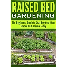 Raised Bed Gardening:: The Beginners Guide to Starting Your Own Raised Bed Garden Today