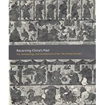 """Recarving China's Past: Art, Archaeology and Architecture of the """"Wu Family Shrines"""""""