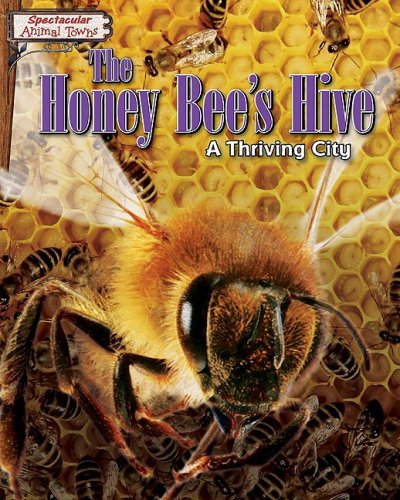 The Honey Bee's Hive: A Thriving City (Spectacular Animal Towns) pdf epub
