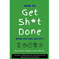How to Get Sh*t Done When You Feel Like Sh*t: The Secret to Caffeine, Motivation, and Productivity for the Sleep-Deprived and Overwhelmed