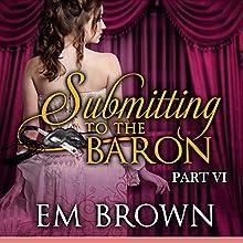 Submitting to the Baron, Part VI: Chateau Debauchery, Book 10 | Livre audio Auteur(s) : Em Brown Narrateur(s) : Em Brown