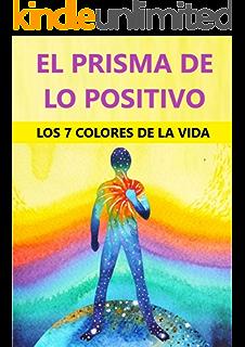 El Prisma De Lo Positivo: Los 7 Colores De La Vida (Spanish Edition)