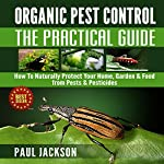 Organic Pest Control - The Practical Guide: How to Naturally Protect Your Home, Garden, & Food from Pests & Pesticides: Green Thumb | Paul Jackson