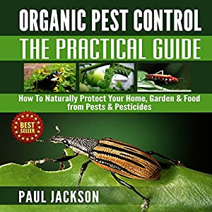 Organic Pest Control - The Practical Guide: How to Naturally Protect Your Home, Garden, & Food from Pests & Pesticides Audiobook