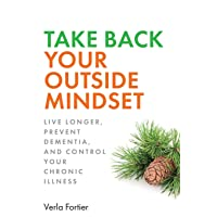 Take Back Your Outside Mindset: Live Longer, Prevent Dementia, and Control Your...