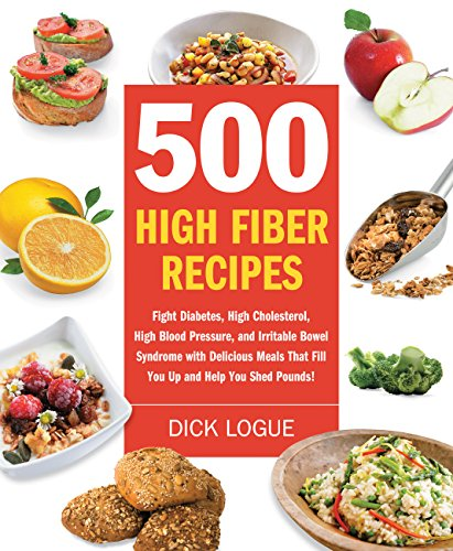 500 High Fiber Recipes: Fight Diabetes, High Cholesterol, High Blood Pressure, and Irritable Bowel Syndrome with Delicious Meals That Fill You Up and Help You Shed Pounds!