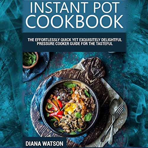 Instant Pot Cookbook: The Effortlessly Quick Yet Exquisite and Delightful Pressure Cooker Guide for the Tasteful, Healthy, and Truly Crave-Satisfying Instant Pot Recipes for All by Diana Watson