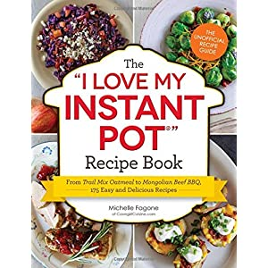 The I Love My Instant Pot® Recipe Book: From Trail Mix Oatmeal to Mongolian Beef BBQ, 175 Easy and Delicious Recipes (I Love My Series)