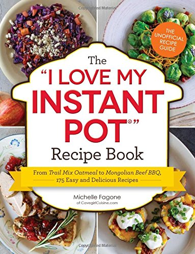"The I Love My Instant Pot® Recipe Book: From Trail Mix Oatmeal to Mongolian Beef BBQ, 175 Easy and Delicious Recipes (""I Love My"" Series) by Michelle Fagone"