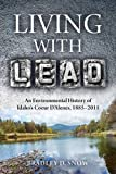 Living with Lead: An Environmental History of Idaho s Coeur D Alenes, 1885-2011 (INTERSECTIONS: Histories of Environment)