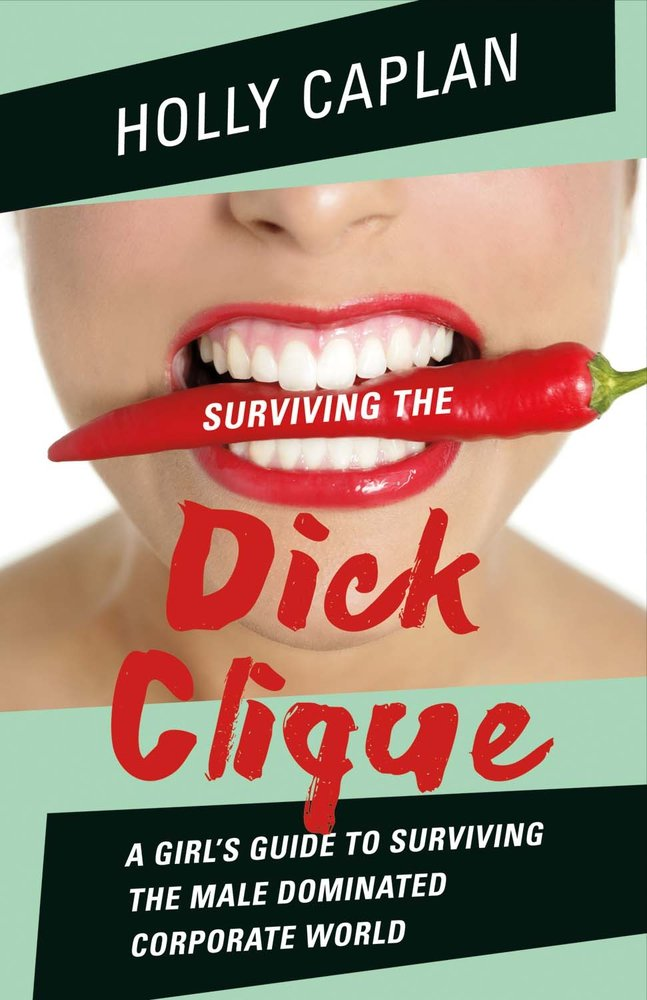 Surviving the Dick Clique: A Girl's Guide to Surviving the Male Dominated Corporate World