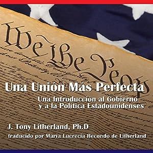 Una Unión Más Perfecta: Una Introducción al Gobierno y a la Política Estadounidenses [A More Perfect Union: An Introduction to American Government and Politics] Audiobook