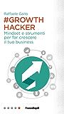 Growth Hacker: Mindset e strumenti per far crescere il tuo business