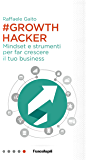 Growth Hacker: Mindset e strumenti per far crescere il tuo business
