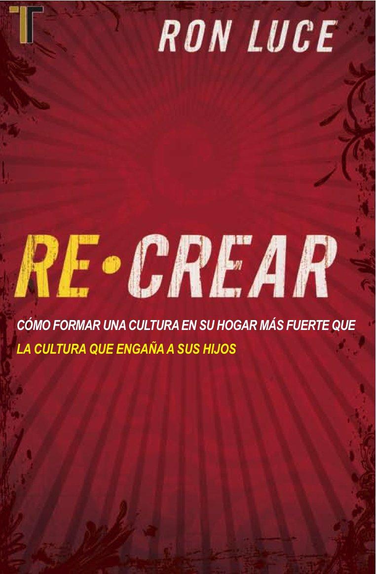 Re-Crear: Como Formar una Cultura en su Hogar Mas Fuerte Que ...