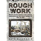 Rough Work: Labourers on the Public Work of British North America and Canada, 1841-1882 (Canadian Social History Series)