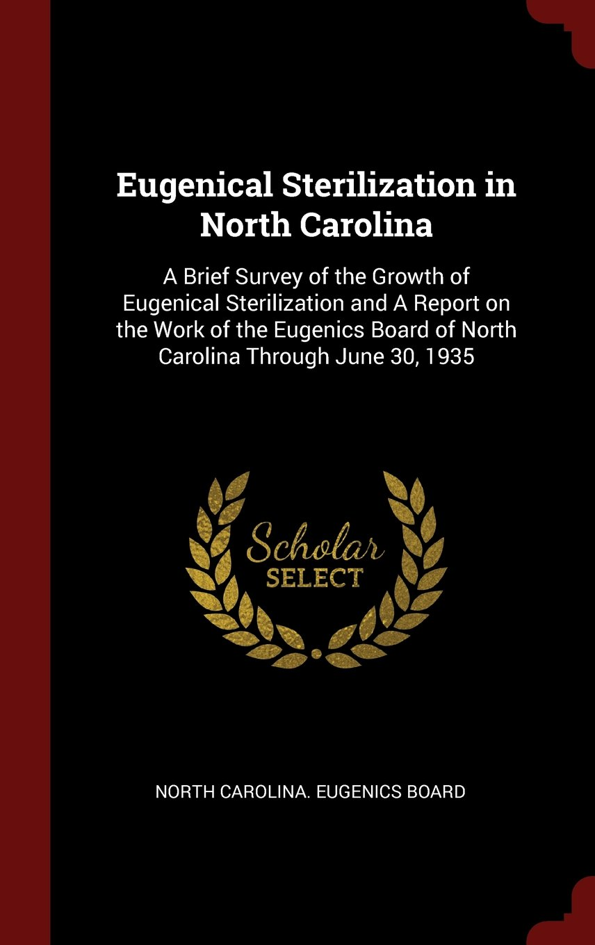 Eugenical Sterilization in North Carolina: A Brief Survey of the Growth of Eugenical Sterilization and A Report on the Work of the Eugenics Board of North Carolina Through June 30, 1935 ebook