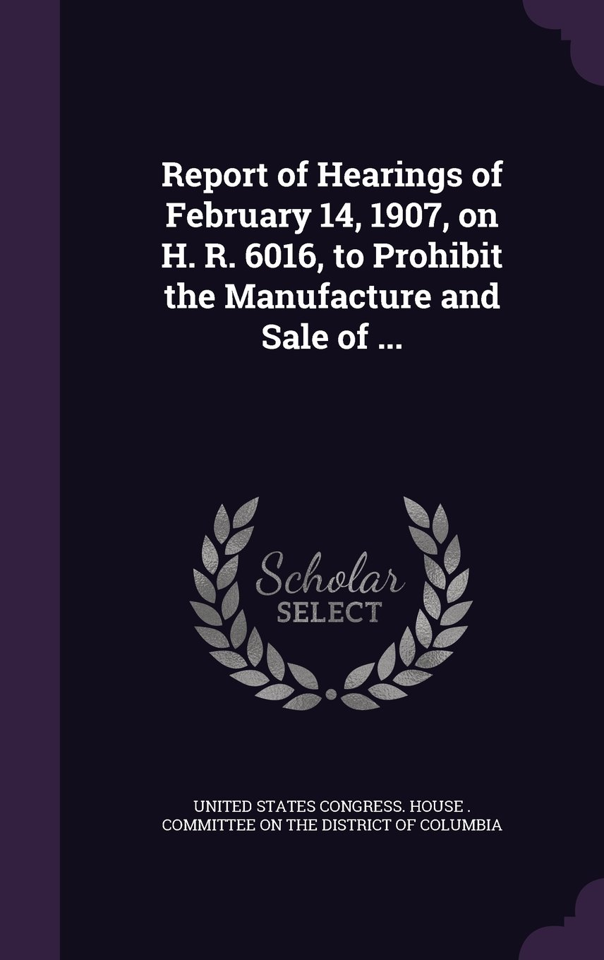 Download Report of Hearings of February 14, 1907, on H. R. 6016, to Prohibit the Manufacture and Sale of ... ebook