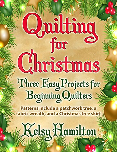 Quilting for Christmas: Three Easy Projects for Beginning Quilters: Patterns include a patchwork tree, a fabric wreath, and a tree skirt