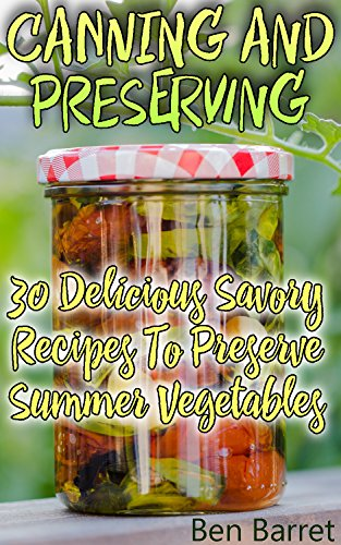Canning And Preserving: 30 Delicious Savory Recipes To Preserve Summer Vegetables: (Confiture Pot, Preserving Italy) by Ben Barret